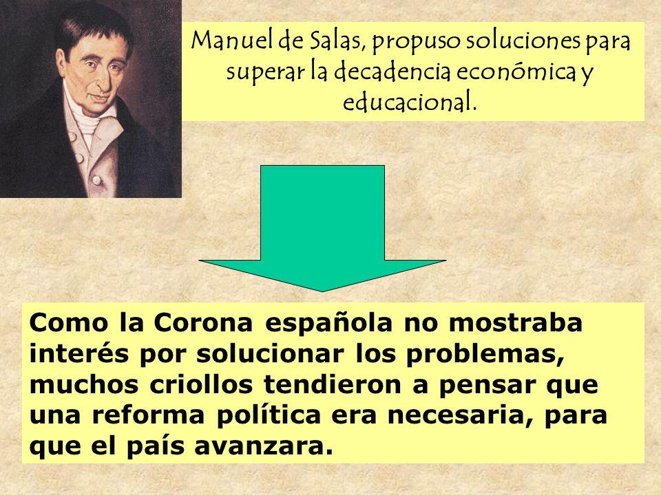 Manuel de Salas, propuso soluciones para superar la decadencia económica y educacional. Como la Corona española no mostraba interés por solucionar los