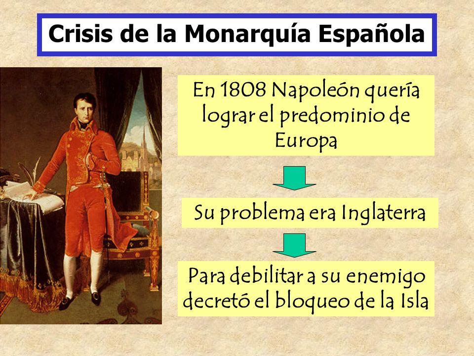 Crisis de la Monarquía Española En 1808 Napoleón quería lograr el predominio de Europa Su problema era Inglaterra Para debilitar a su enemigo decretó
