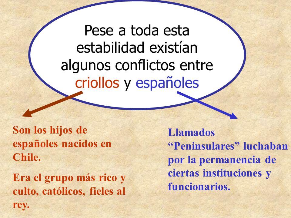 Pese a toda esta estabilidad existían algunos conflictos entre criollos y españoles Son los hijos de españoles nacidos en Chile. Era el grupo más rico