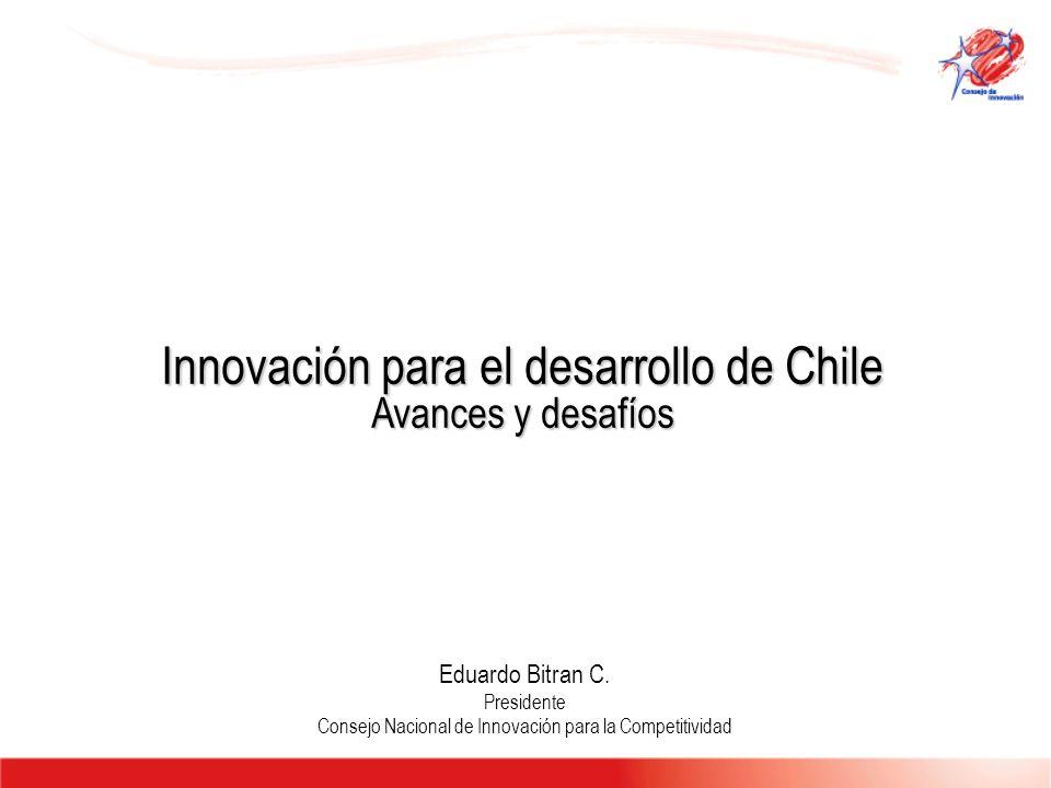 Innovación para el desarrollo de Chile Avances y desafíos Eduardo Bitran C. Presidente Consejo Nacional de Innovación para la Competitividad