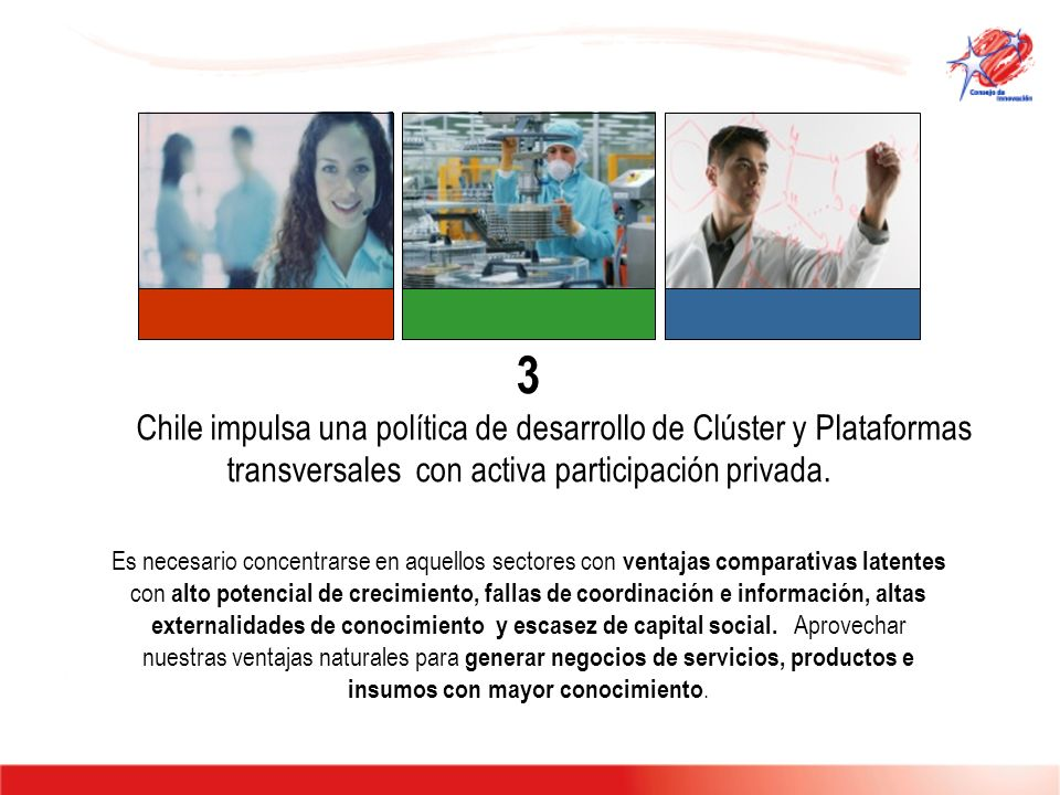 3 Chile impulsa una política de desarrollo de Clúster y Plataformas transversales con activa participación privada. Es necesario concentrarse en aquel