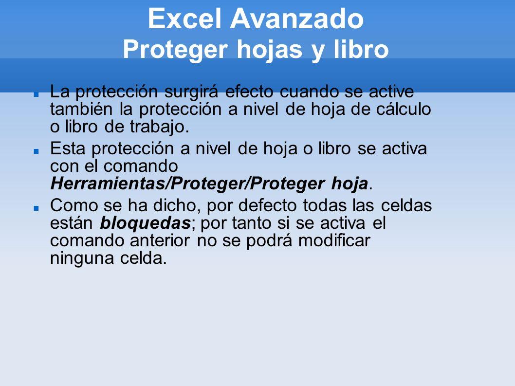 Excel Avanzado Proteger hojas y libro Para modificar de modo selectivo la protección de algunas celdas se puede proceder del siguiente modo: 1.Si el documento está protegido, elegir Herramientas/Proteger/Desproteger hoja.