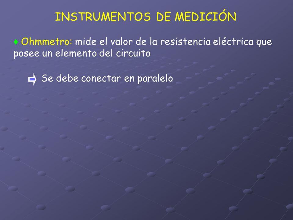 INSTRUMENTOS DE MEDICIÓN Ohmmetro: mide el valor de la resistencia eléctrica que posee un elemento del circuito Se debe conectar en paralelo