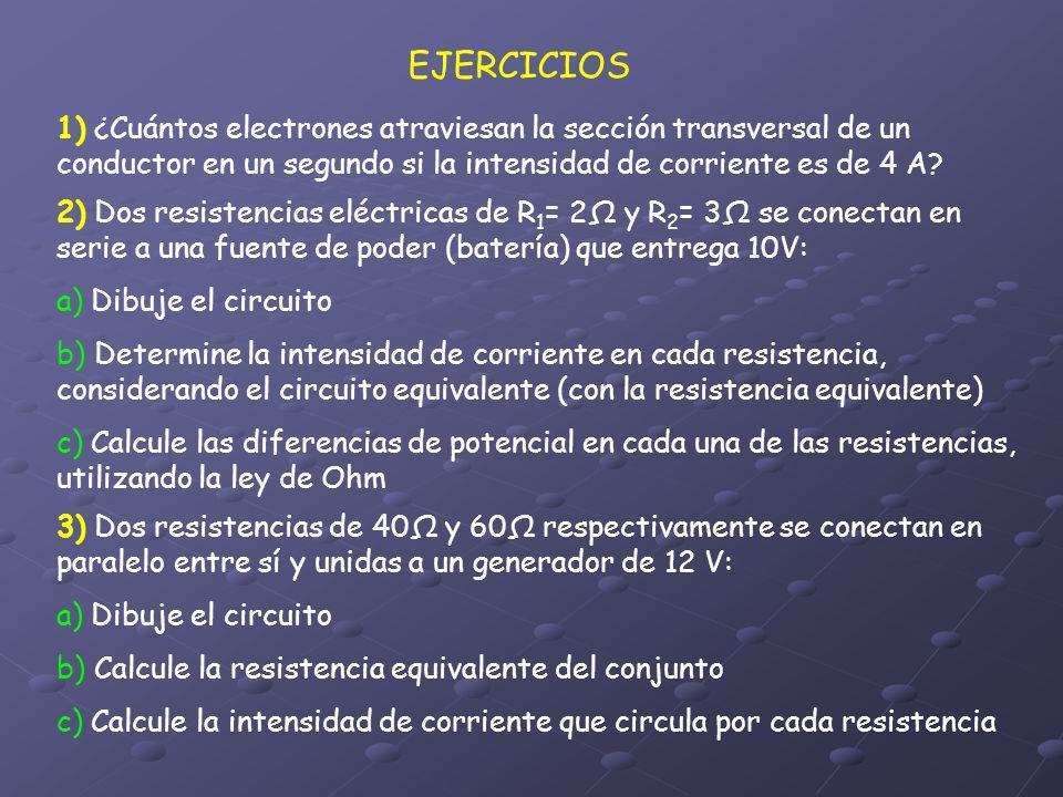 EJERCICIOS 1) ¿Cuántos electrones atraviesan la sección transversal de un conductor en un segundo si la intensidad de corriente es de 4 A? 2) Dos resi