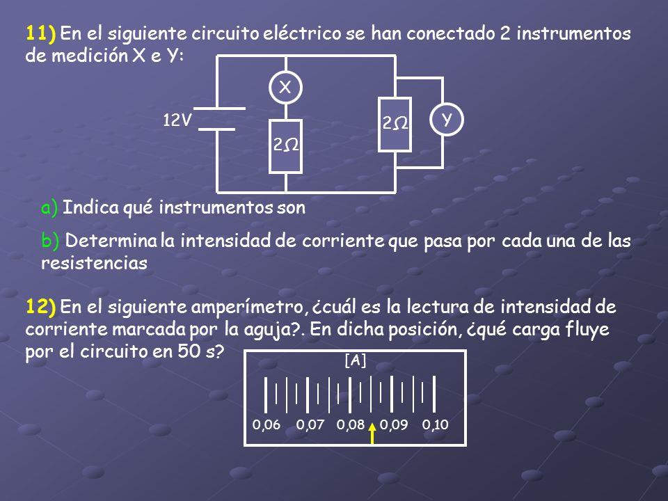 11) En el siguiente circuito eléctrico se han conectado 2 instrumentos de medición X e Y: X 2 Y 2 12V a) Indica qué instrumentos son b) Determina la i