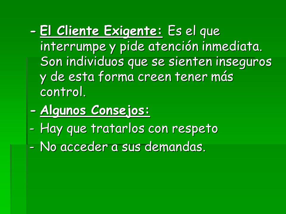 -El Cliente Exigente: Es el que interrumpe y pide atención inmediata. Son individuos que se sienten inseguros y de esta forma creen tener más control.