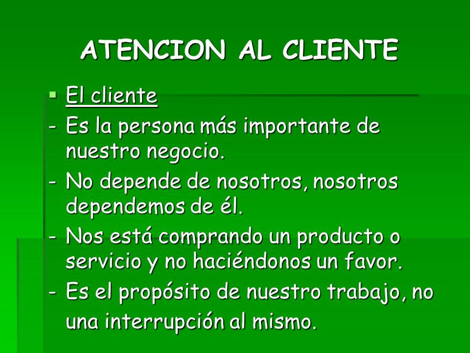 ATENCION AL CLIENTE El cliente El cliente -Es la persona más importante de nuestro negocio. -No depende de nosotros, nosotros dependemos de él. -Nos e