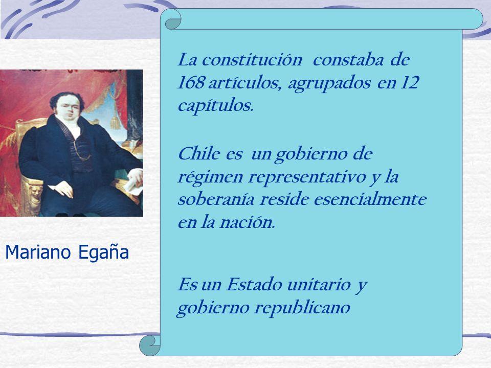 Mariano Egaña La constitución constaba de 168 artículos, agrupados en 12 capítulos. Chile es un gobierno de régimen representativo y la soberanía resi