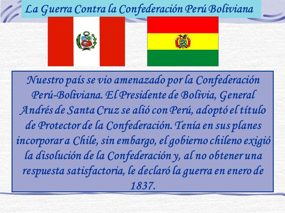 La Guerra Contra la Confederación Perú Boliviana Nuestro país se vio amenazado por la Confederación Perú-Boliviana. El Presidente de Bolivia, General