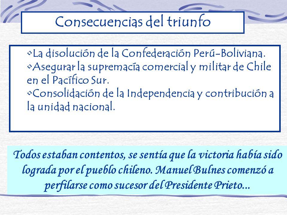 La disolución de la Confederación Perú-Boliviana. Asegurar la supremacía comercial y militar de Chile en el Pacífico Sur. Consolidación de la Independ
