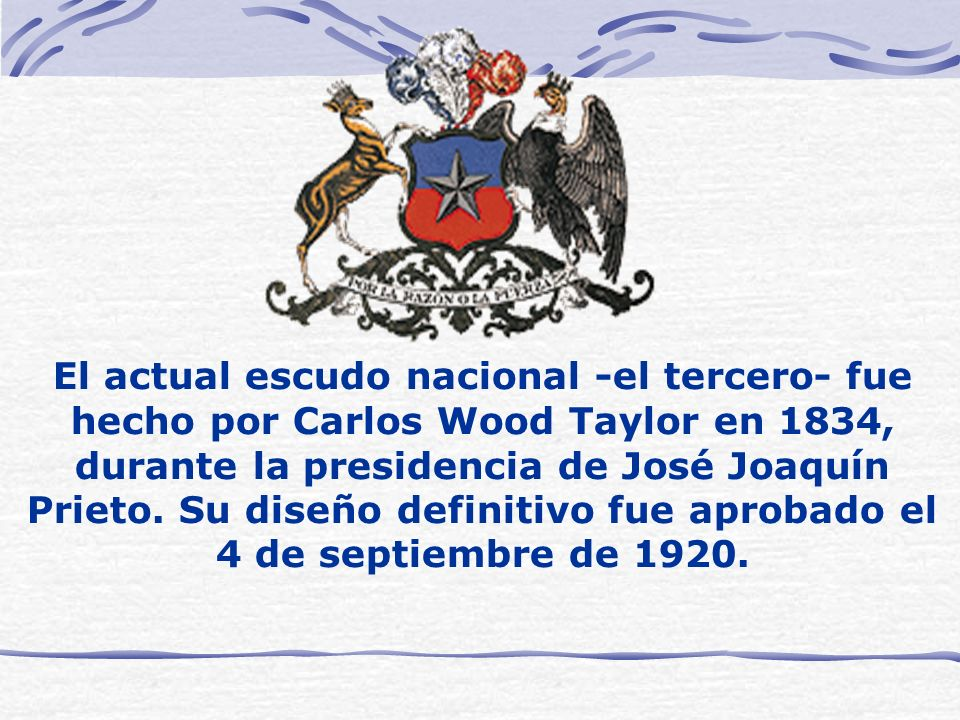 El actual escudo nacional -el tercero- fue hecho por Carlos Wood Taylor en 1834, durante la presidencia de José Joaquín Prieto. Su diseño definitivo f
