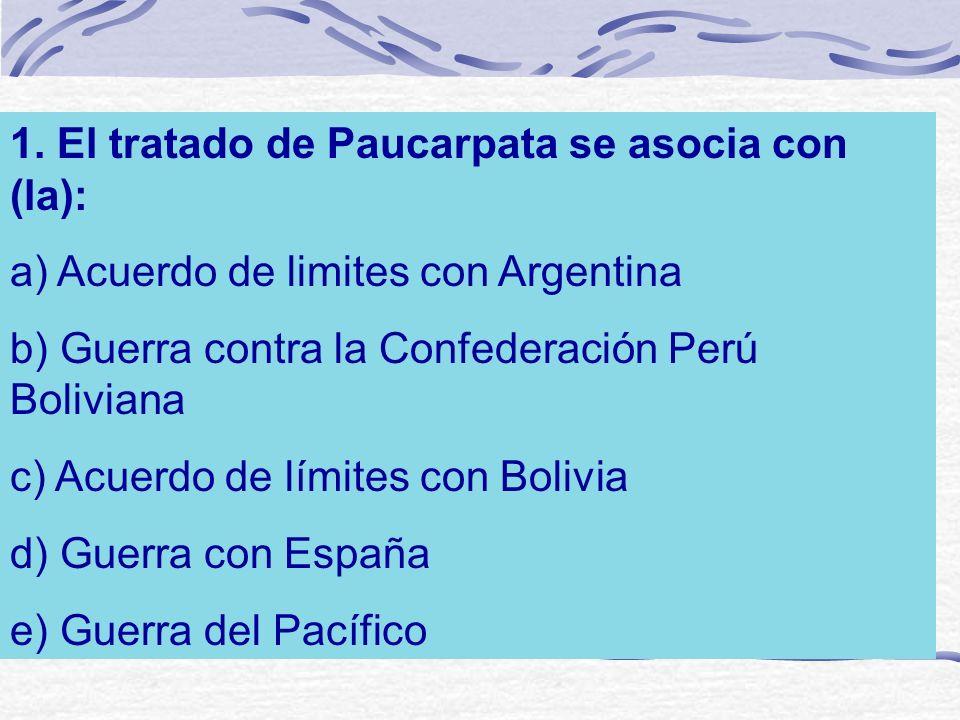 1. El tratado de Paucarpata se asocia con (la): a) Acuerdo de limites con Argentina b) Guerra contra la Confederación Perú Boliviana c) Acuerdo de lím