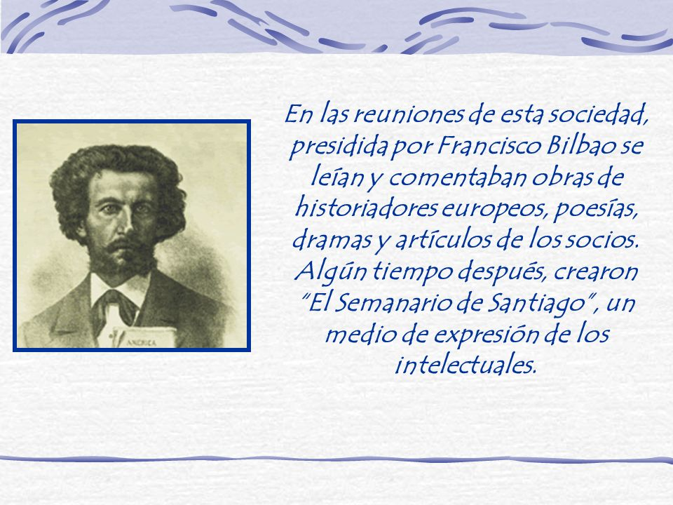 En las reuniones de esta sociedad, presidida por Francisco Bilbao se leían y comentaban obras de historiadores europeos, poesías, dramas y artículos d