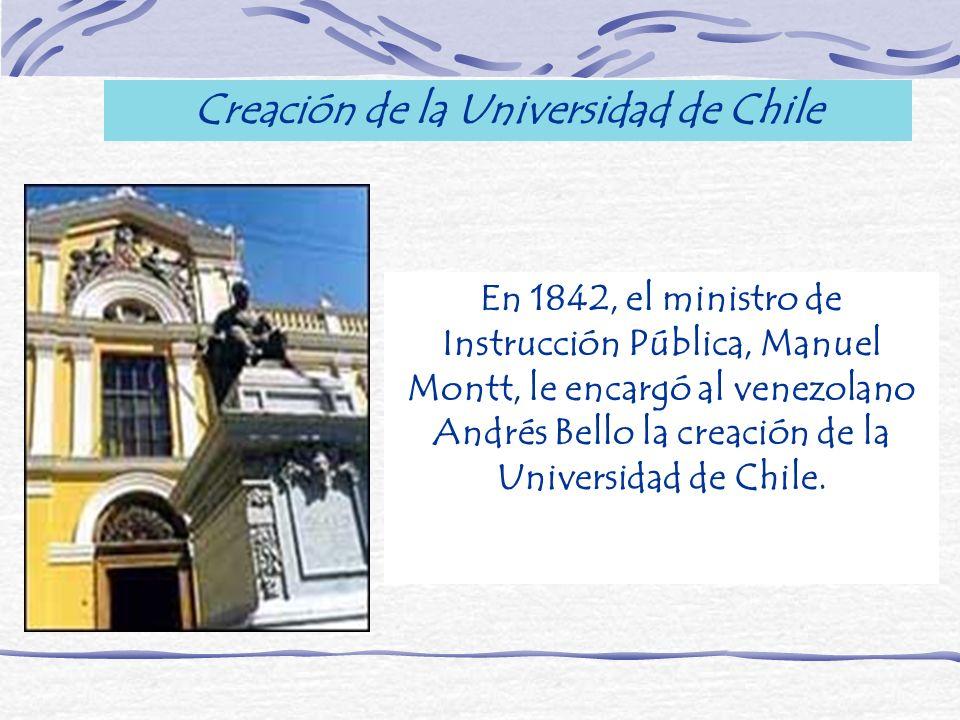 En 1842, el ministro de Instrucción Pública, Manuel Montt, le encargó al venezolano Andrés Bello la creación de la Universidad de Chile. Creación de l
