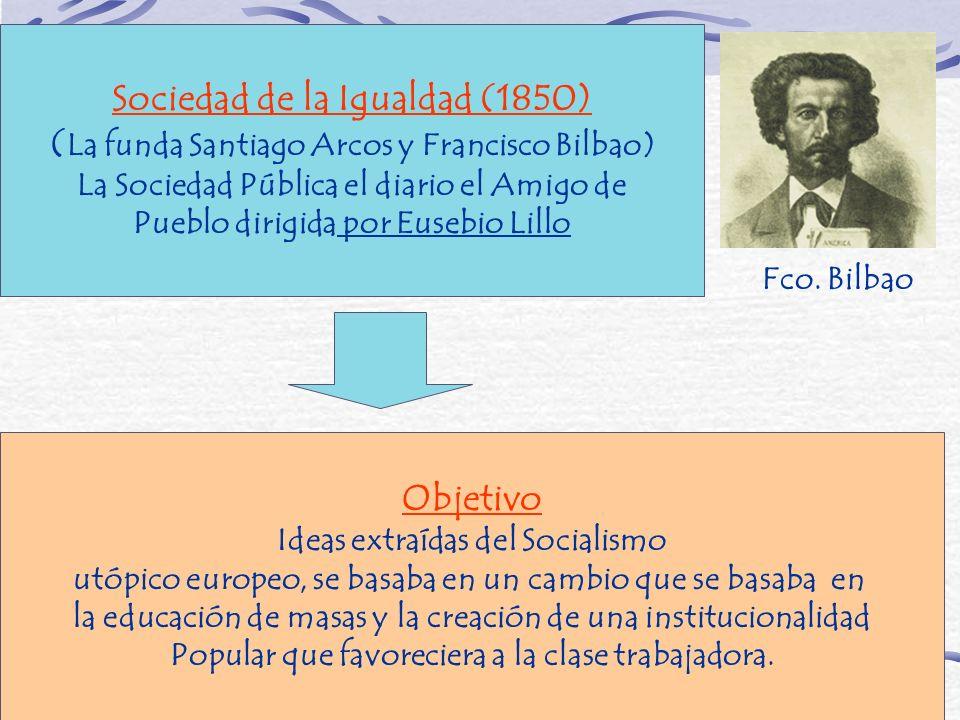 Sociedad de la Igualdad (1850) ( La funda Santiago Arcos y Francisco Bilbao) La Sociedad Pública el diario el Amigo de Pueblo dirigida por Eusebio Lil