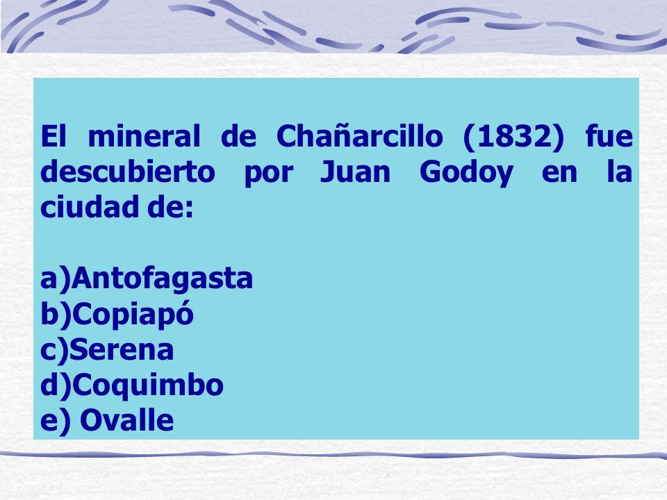 El mineral de Chañarcillo (1832) fue descubierto por Juan Godoy en la ciudad de: a)Antofagasta b)Copiapó c)Serena d)Coquimbo e) Ovalle