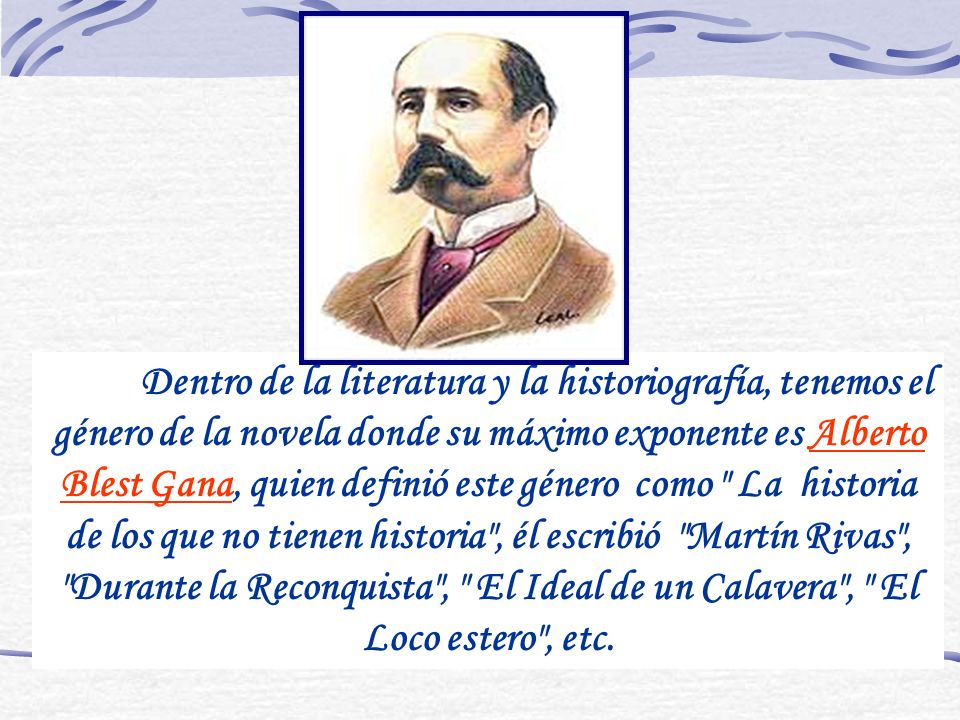 Dentro de la literatura y la historiografía, tenemos el género de la novela donde su máximo exponente es Alberto Blest Gana, quien definió este género