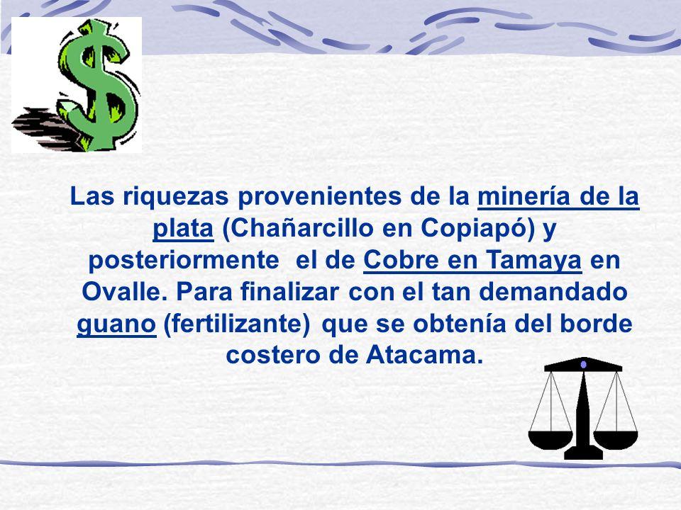 Las riquezas provenientes de la minería de la plata (Chañarcillo en Copiapó) y posteriormente el de Cobre en Tamaya en Ovalle. Para finalizar con el t