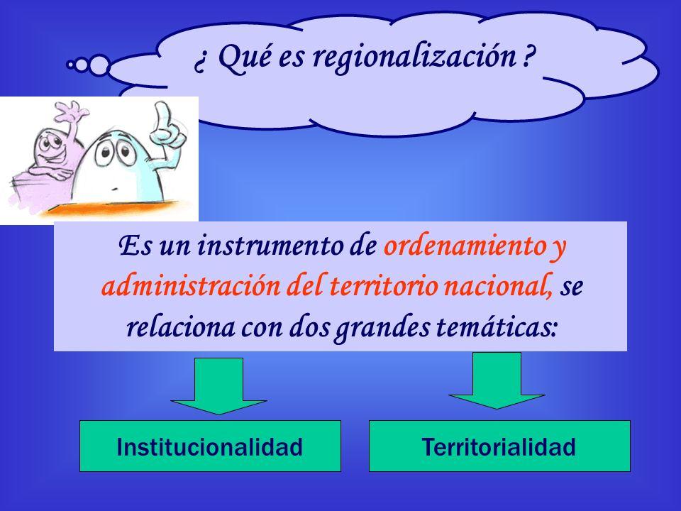 ¿ Qué es regionalización ? Es un instrumento de ordenamiento y administración del territorio nacional, se relaciona con dos grandes temáticas: Institu