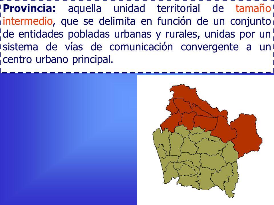 Provincia: aquella unidad territorial de tamaño intermedio, que se delimita en función de un conjunto de entidades pobladas urbanas y rurales, unidas