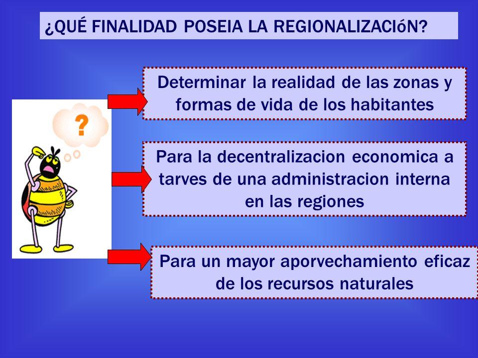 ¿QUÉ FINALIDAD POSEIA LA REGIONALIZACIóN? Determinar la realidad de las zonas y formas de vida de los habitantes Para la decentralizacion economica a