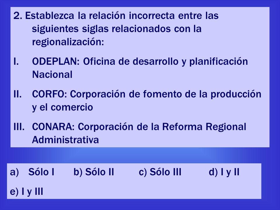 2. Establezca la relación incorrecta entre las siguientes siglas relacionados con la regionalización: I.ODEPLAN: Oficina de desarrollo y planificación