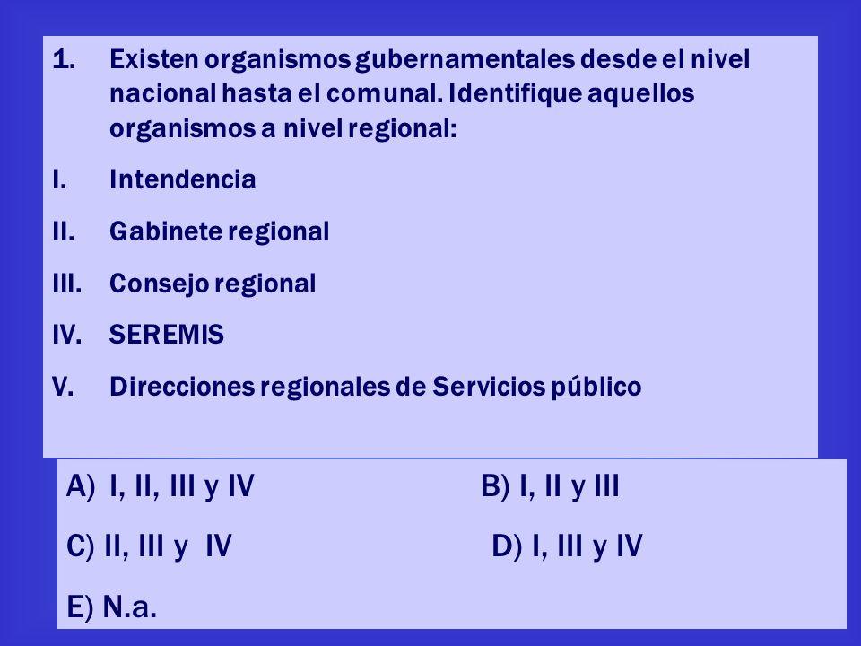 1.Existen organismos gubernamentales desde el nivel nacional hasta el comunal. Identifique aquellos organismos a nivel regional: I.Intendencia II.Gabi