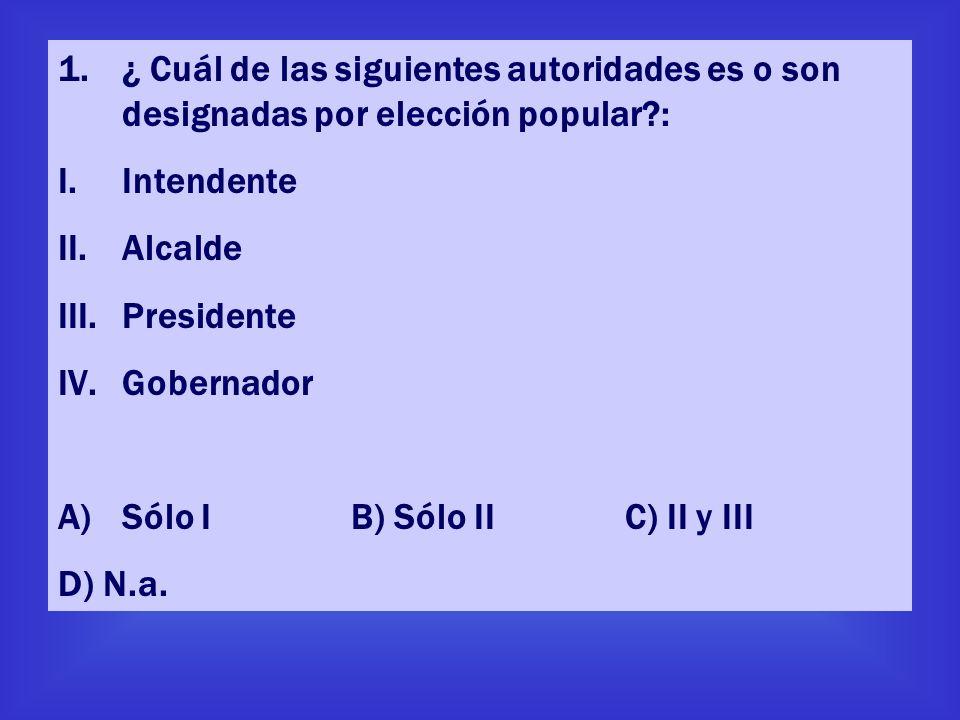 1.¿ Cuál de las siguientes autoridades es o son designadas por elección popular?: I.Intendente II.Alcalde III.Presidente IV.Gobernador A)Sólo I B) Sól