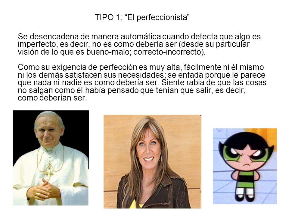 TIPO 1: El perfeccionista Se desencadena de manera automática cuando detecta que algo es imperfecto, es decir, no es como debería ser (desde su partic