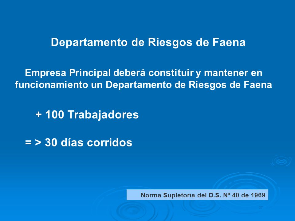 + 100 Trabajadores 37 Empresa Principal deberá constituir y mantener en funcionamiento un Departamento de Riesgos de Faena = > 30 días corridos Norma