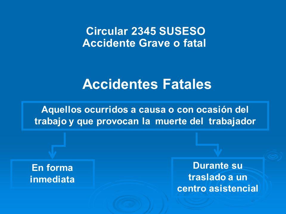 Circular 2345 SUSESO Accidente Grave o fatal Accidentes Fatales 49 Durante su traslado a un centro asistencial En forma inmediata Aquellos ocurridos a