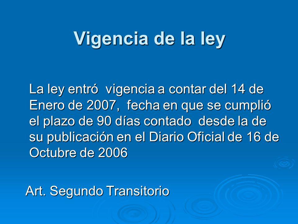 Vigencia de la ley La ley entró vigencia a contar del 14 de Enero de 2007, fecha en que se cumplió el plazo de 90 días contado desde la de su publicac