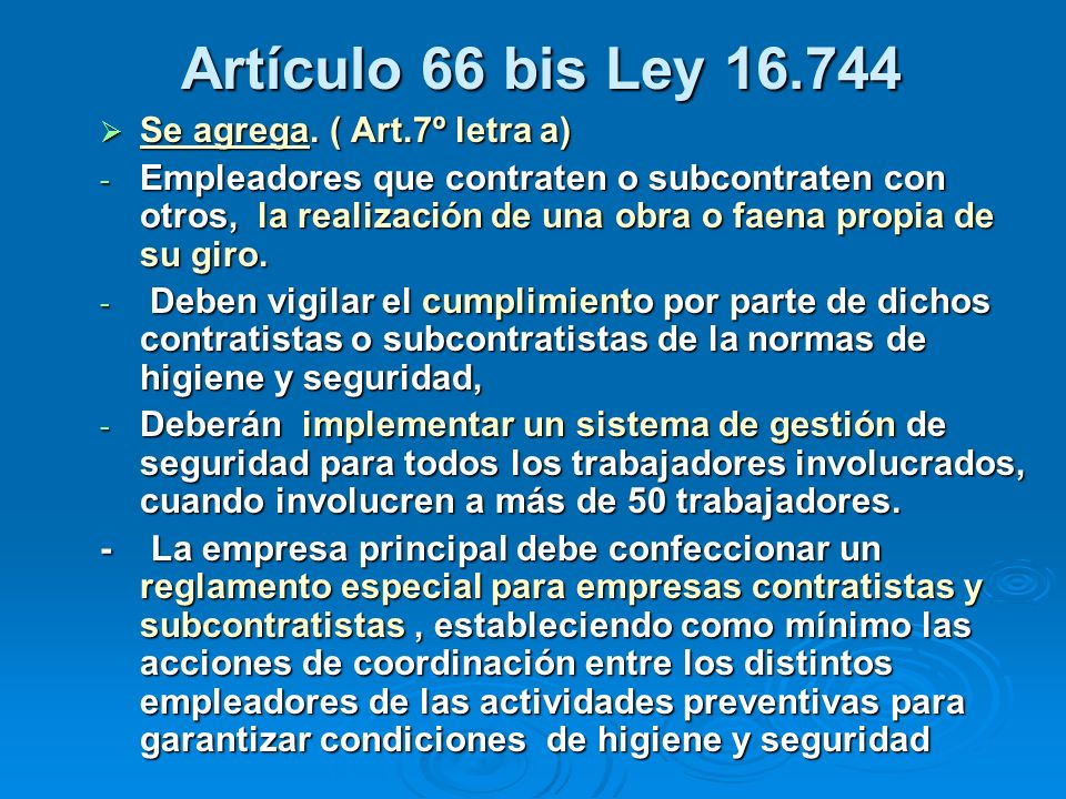 Artículo 66 bis ley 16.744 Artículo 66 bis ley 16.744 - Deben velar por la constitución y funcionamiento de un Comité Paritario de Higiene y Seguridad y un Departamento de Prevención de Riesgos considerando a todos los trabajadores que presten servicios en un mismo lugar de trabajo, para los efectos de completar el quórum de 25 y 100 trabajadores, según corresponda.