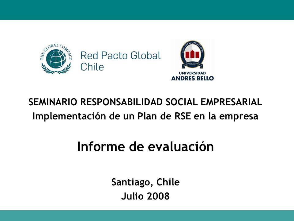 SEMINARIO RESPONSABILIDAD SOCIAL EMPRESARIAL Implementación de un Plan de RSE en la empresa Informe de evaluación Santiago, Chile Julio 2008