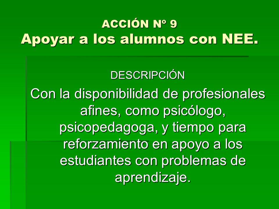 ACCIÓN Nº 9 Apoyar a los alumnos con NEE. DESCRIPCIÓN Con la disponibilidad de profesionales afines, como psicólogo, psicopedagoga, y tiempo para refo