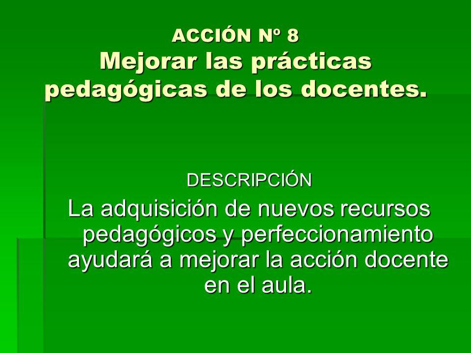 ACCIÓN Nº 8 Mejorar las prácticas pedagógicas de los docentes. DESCRIPCIÓN La adquisición de nuevos recursos pedagógicos y perfeccionamiento ayudará a