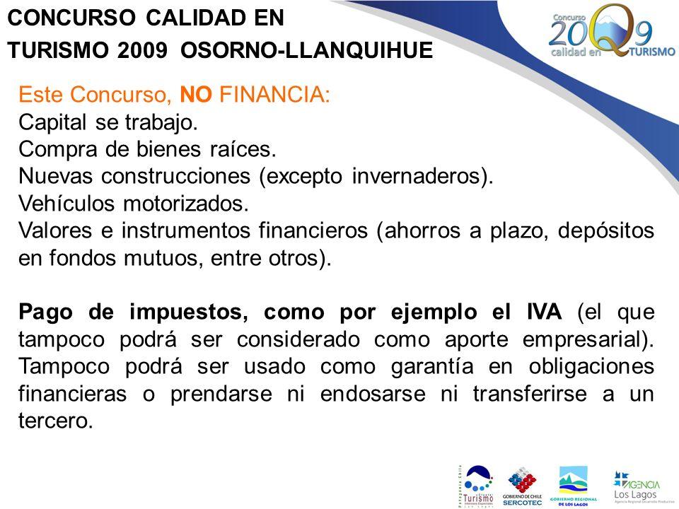 CONCURSO CALIDAD EN TURISMO 2009 OSORNO-LLANQUIHUE Este Concurso, NO FINANCIA: Capital se trabajo. Compra de bienes raíces. Nuevas construcciones (exc