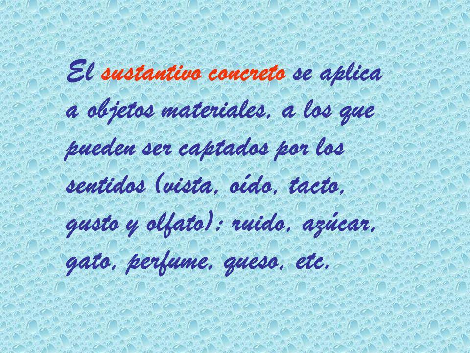El sustantivo concreto se aplica a objetos materiales, a los que pueden ser captados por los sentidos (vista, oído, tacto, gusto y olfato): ruido, azú