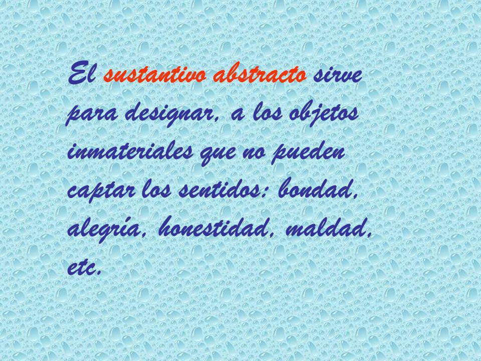 El sustantivo abstracto sirve para designar, a los objetos inmateriales que no pueden captar los sentidos: bondad, alegría, honestidad, maldad, etc.