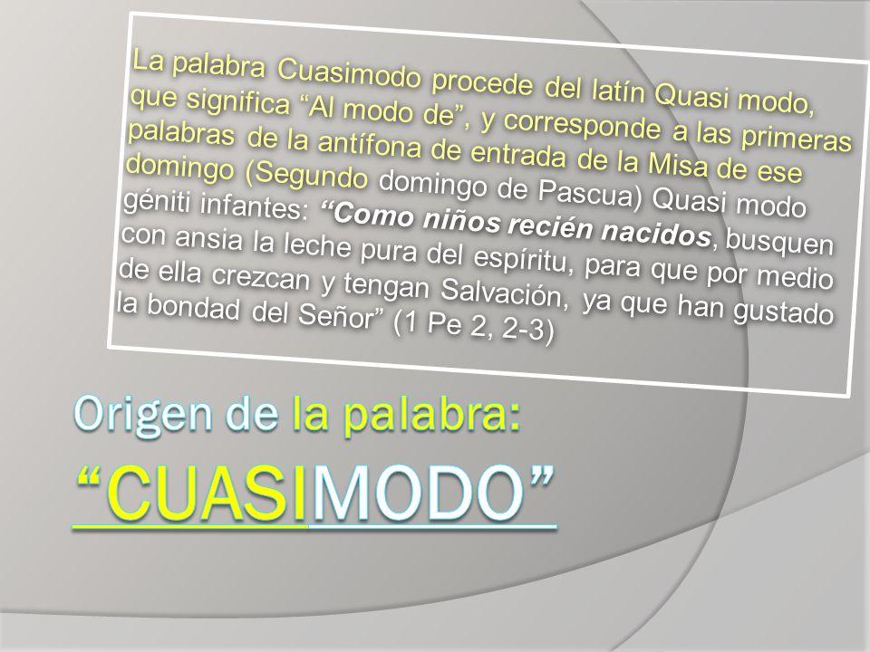 La palabra Cuasimodo procede del latín Quasi modo, que significa Al modo de, y corresponde a las primeras palabras de la antífona de entrada de la Mis