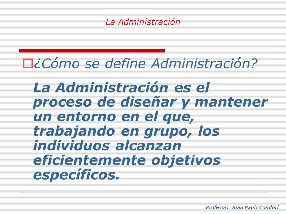 Profesor: Juan Papic Condori ¿Cómo se define Administración? La Administración es el proceso de diseñar y mantener un entorno en el que, trabajando en