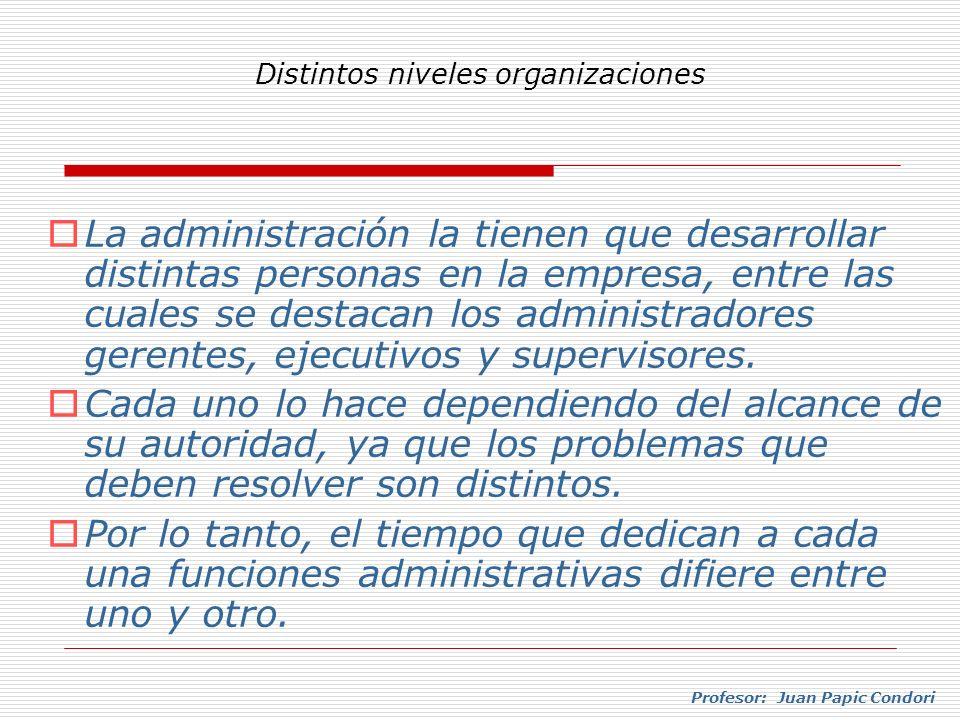 Profesor: Juan Papic Condori La administración la tienen que desarrollar distintas personas en la empresa, entre las cuales se destacan los administra
