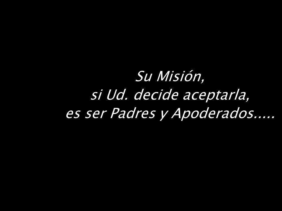 Su Misión, si Ud. decide aceptarla, es ser Padres y Apoderados.....