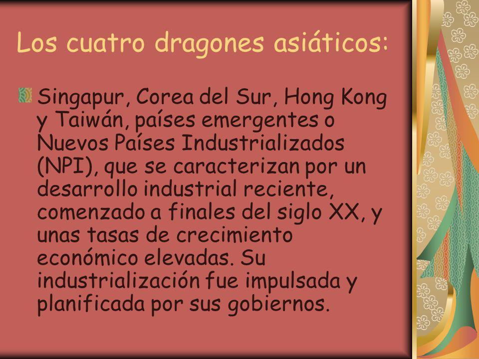 Los cuatro dragones asiáticos: Singapur, Corea del Sur, Hong Kong y Taiwán, países emergentes o Nuevos Países Industrializados (NPI), que se caracteri