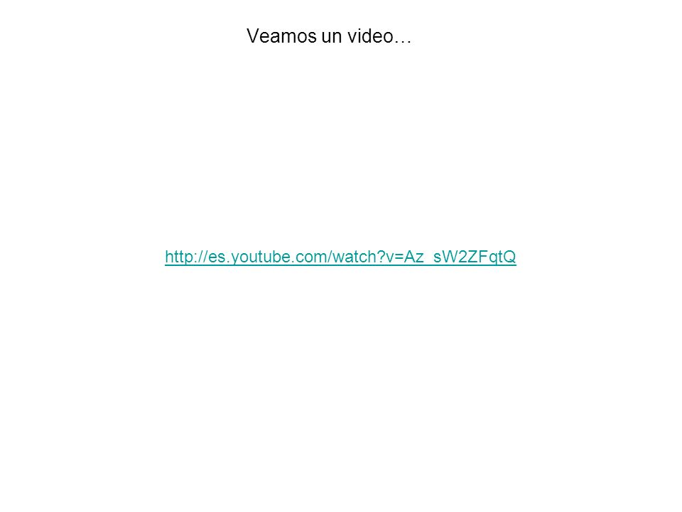 Veamos un video… http://es.youtube.com/watch?v=Az_sW2ZFqtQ