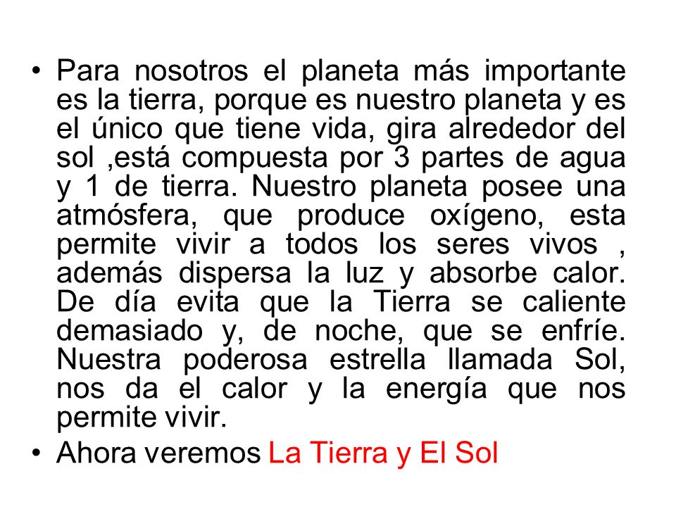 Para nosotros el planeta más importante es la tierra, porque es nuestro planeta y es el único que tiene vida, gira alrededor del sol,está compuesta por 3 partes de agua y 1 de tierra.