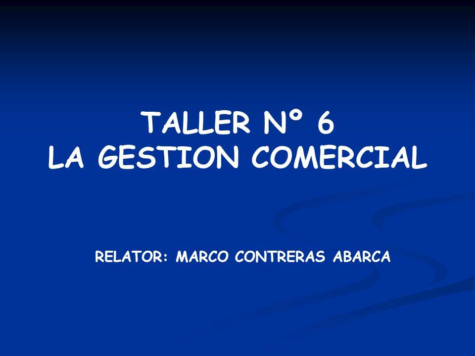 TALLER Nº 6 LA GESTION COMERCIAL RELATOR: MARCO CONTRERAS ABARCA