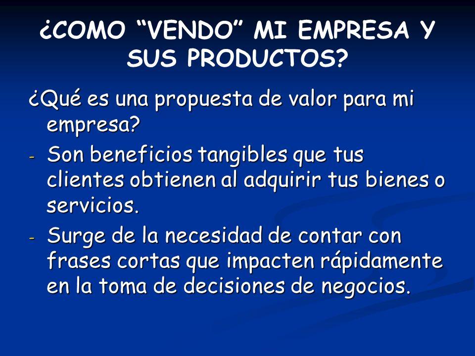 ¿COMO VENDO MI EMPRESA Y SUS PRODUCTOS? ¿Qué es una propuesta de valor para mi empresa? - Son beneficios tangibles que tus clientes obtienen al adquir