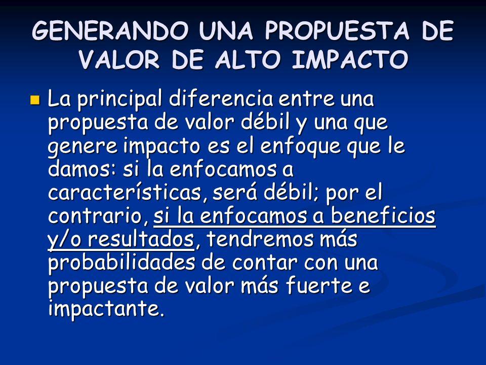 GENERANDO UNA PROPUESTA DE VALOR DE ALTO IMPACTO La principal diferencia entre una propuesta de valor débil y una que genere impacto es el enfoque que