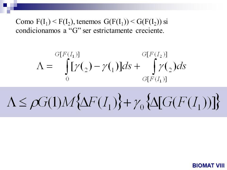 Como F(I 1 ) < F(I 2 ), tenemos G(F(I 1 )) < G(F(I 2 )) si condicionamos a G ser estrictamente creciente. BIOMAT VIII